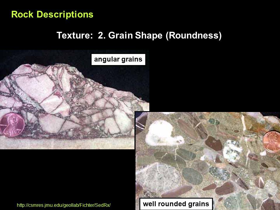 angular grains well rounded grains http://csmres.jmu.edu/geollab/Fichter/SedRx/ Rock Descriptions Texture: 2.