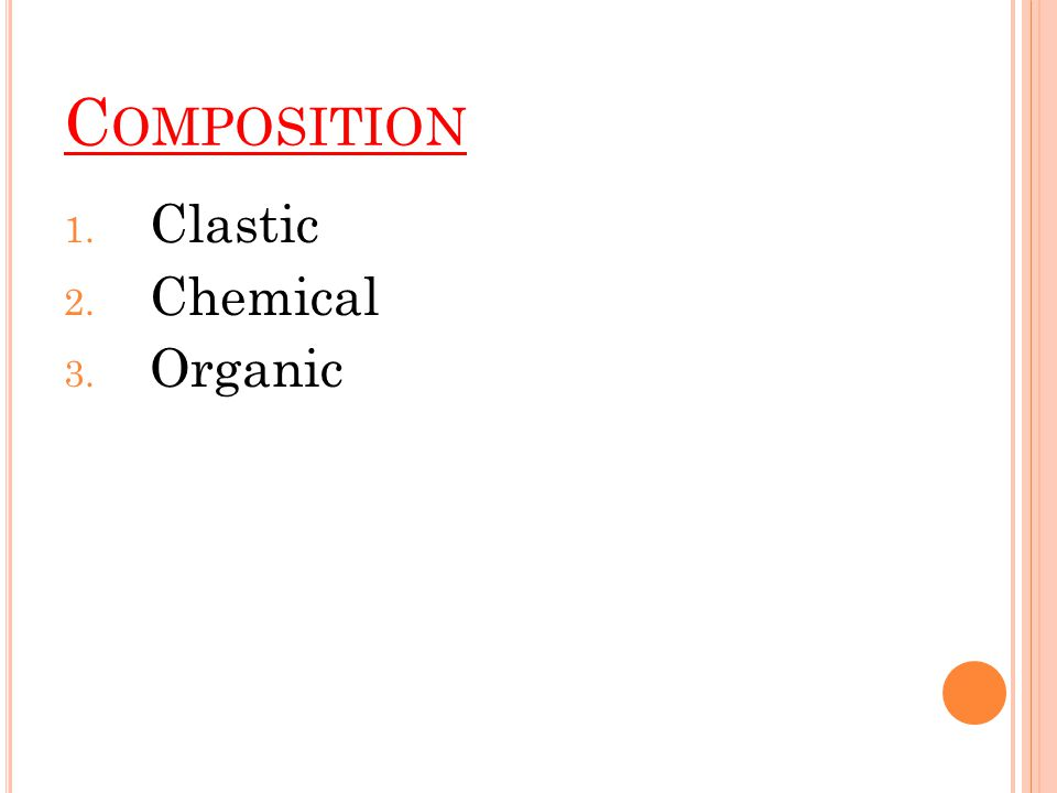 C OMPOSITION 1. Clastic 2. Chemical 3. Organic