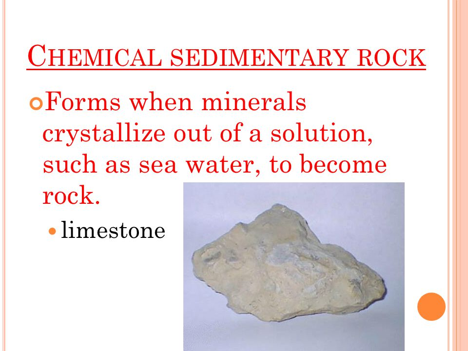 C HEMICAL SEDIMENTARY ROCK Forms when minerals crystallize out of a solution, such as sea water, to become rock.