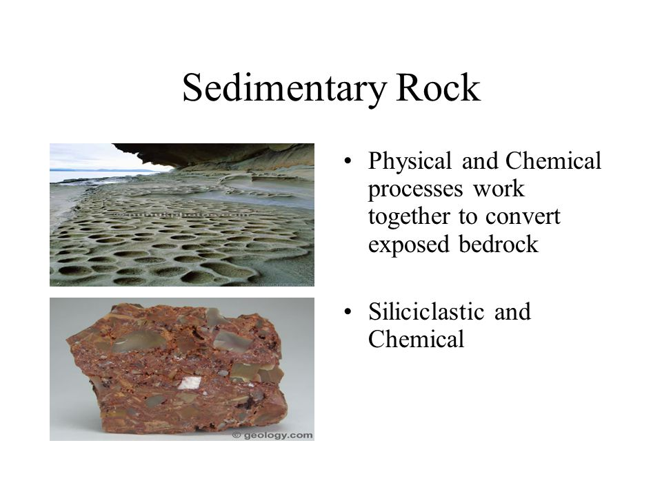 Sedimentary Rock Physical and Chemical processes work together to convert exposed bedrock Siliciclastic and Chemical