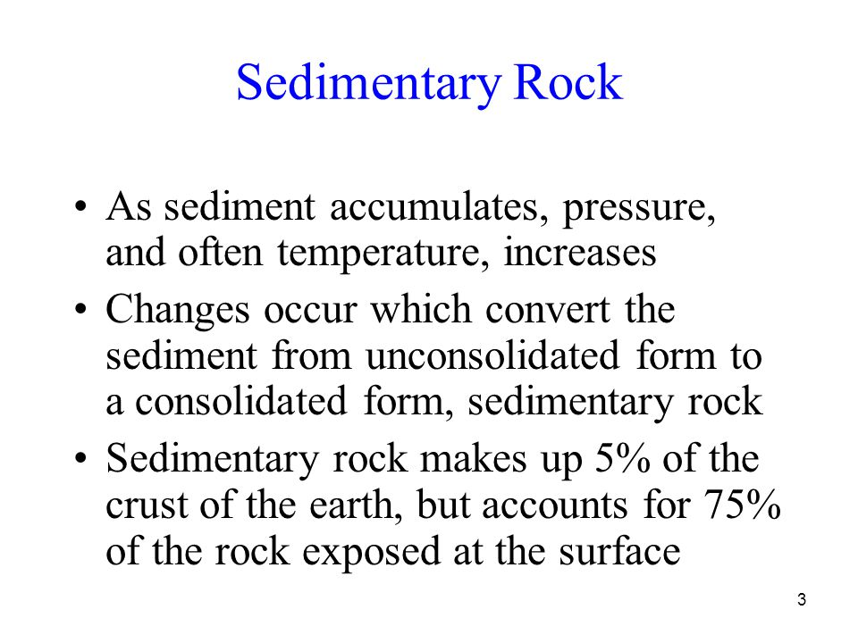 3 Sedimentary Rock As sediment accumulates, pressure, and often temperature, increases Changes occur which convert the sediment from unconsolidated form to a consolidated form, sedimentary rock Sedimentary rock makes up 5% of the crust of the earth, but accounts for 75% of the rock exposed at the surface
