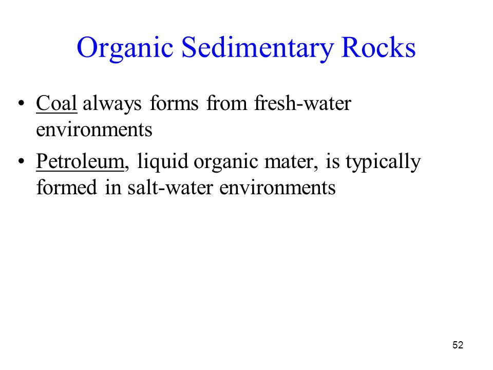 52 Organic Sedimentary Rocks Coal always forms from fresh-water environments Petroleum, liquid organic mater, is typically formed in salt-water environments