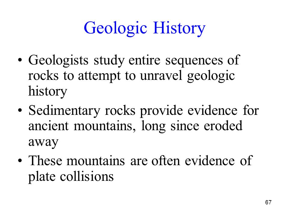 67 Geologic History Geologists study entire sequences of rocks to attempt to unravel geologic history Sedimentary rocks provide evidence for ancient mountains, long since eroded away These mountains are often evidence of plate collisions