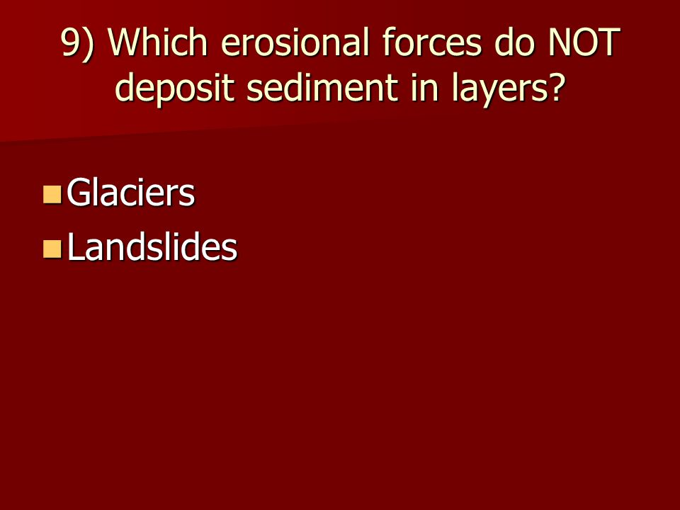 9) Which erosional forces do NOT deposit sediment in layers? Glaciers Glaciers Landslides Landslides