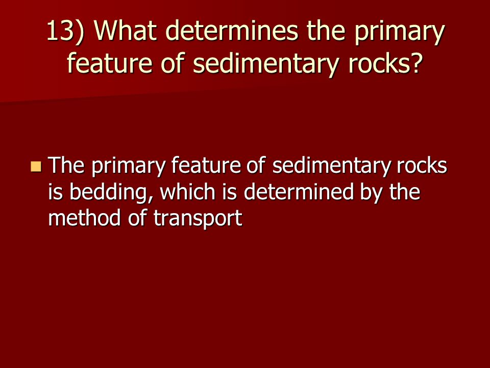 13) What determines the primary feature of sedimentary rocks? The primary feature of sedimentary rocks is bedding, which is determined by the method o