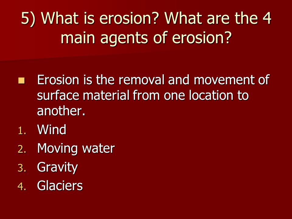 5) What is erosion? What are the 4 main agents of erosion? Erosion is the removal and movement of surface material from one location to another. Erosi