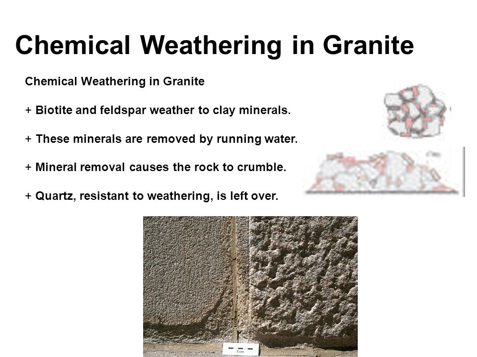 Chemical Weathering in Granite + Biotite and feldspar weather to clay minerals. + These minerals are removed by running water. + Mineral removal cause