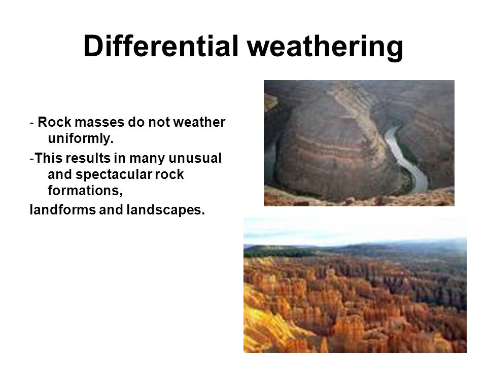 Differential weathering - Rock masses do not weather uniformly. -This results in many unusual and spectacular rock formations, landforms and landscape