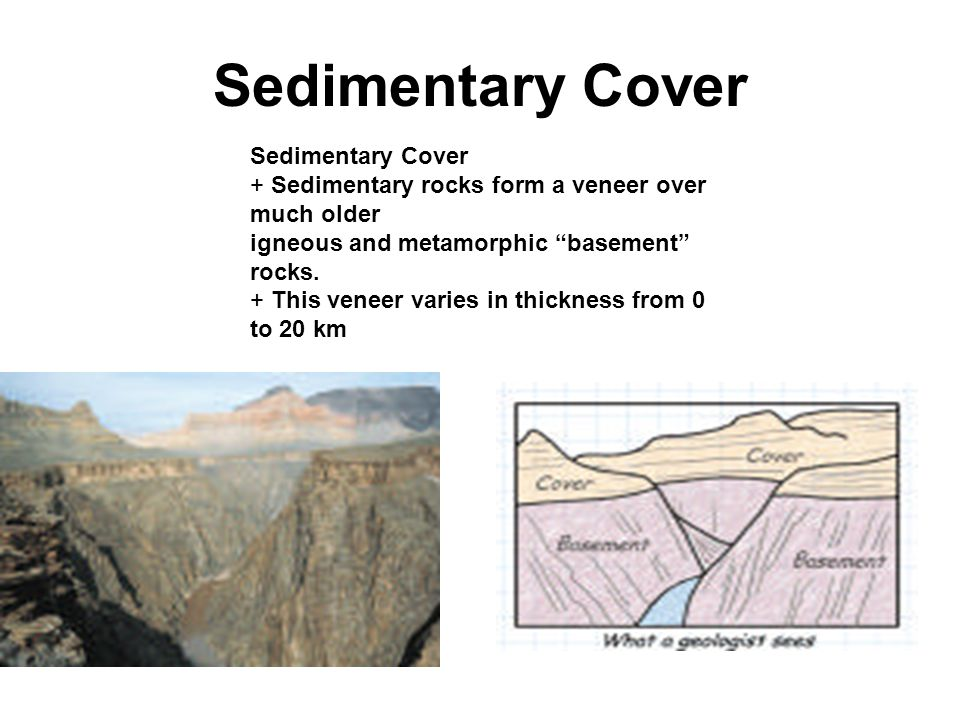 Sedimentary Cover + Sedimentary rocks form a veneer over much older igneous and metamorphic basement rocks.