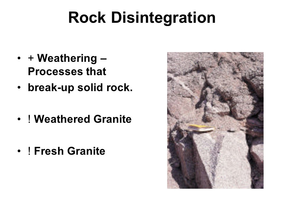Rock Disintegration + Weathering – Processes that break-up solid rock.