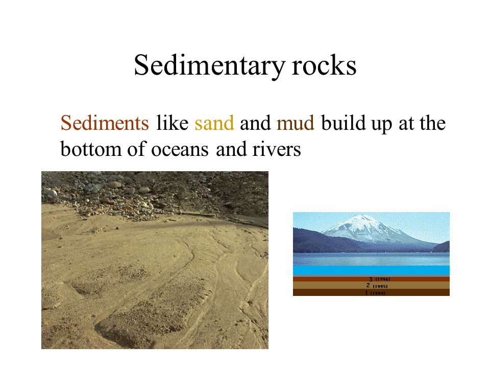 Sediments like sand and mud build up at the bottom of oceans and rivers