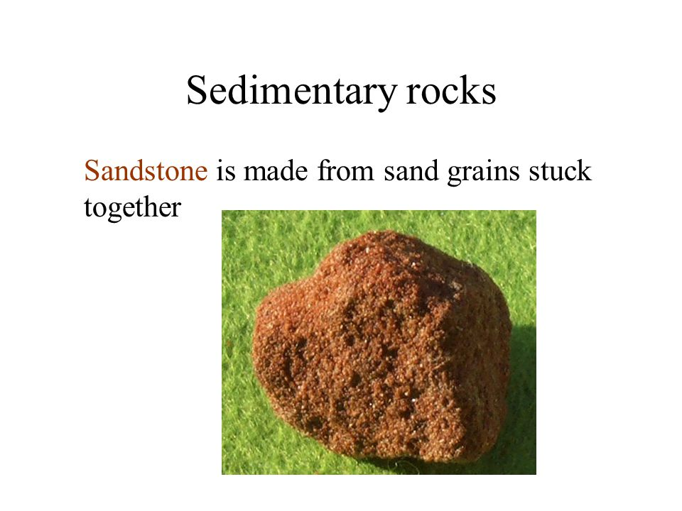 Sedimentary rocks Sandstone is made from sand grains stuck together