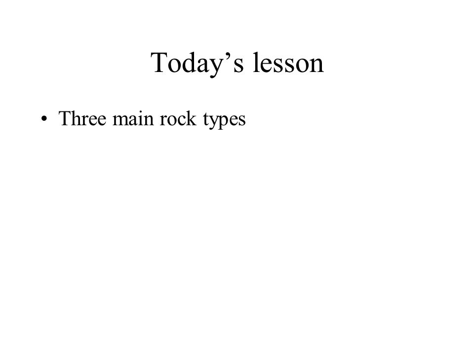 Today's lesson Three main rock types