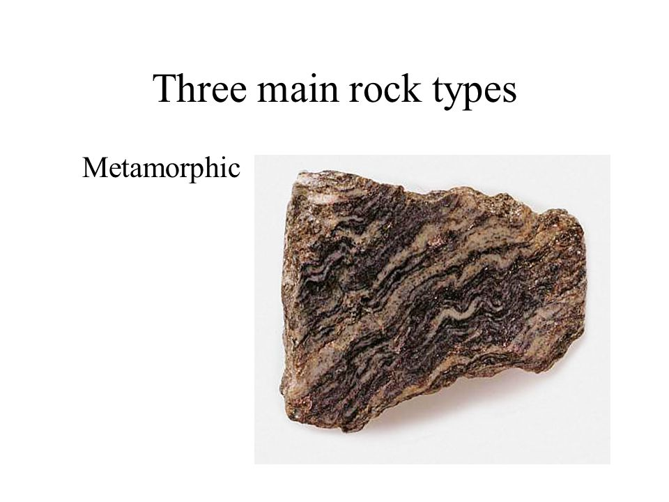 Three main rock types Metamorphic