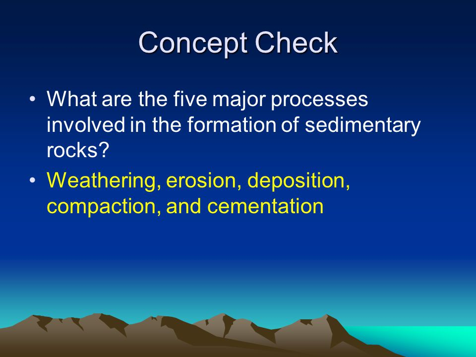 Concept Check What are the five major processes involved in the formation of sedimentary rocks? Weathering, erosion, deposition, compaction, and cemen