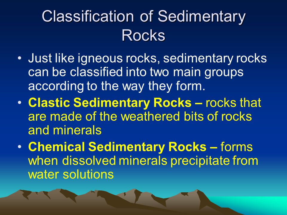 Classification of Sedimentary Rocks Just like igneous rocks, sedimentary rocks can be classified into two main groups according to the way they form.