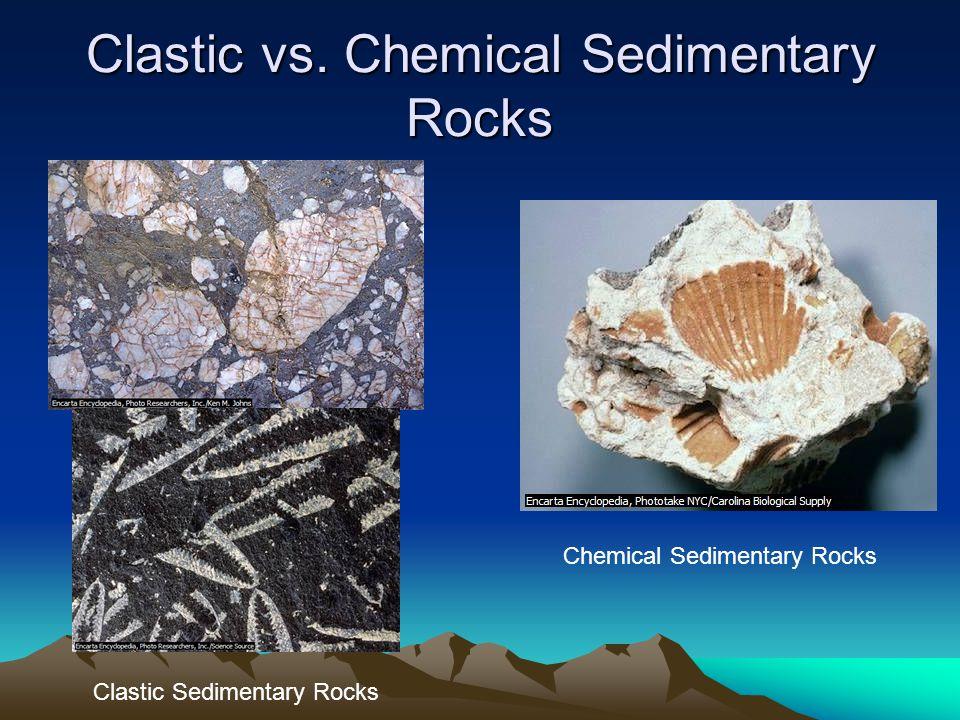 Clastic vs. Chemical Sedimentary Rocks Clastic Sedimentary Rocks Chemical Sedimentary Rocks