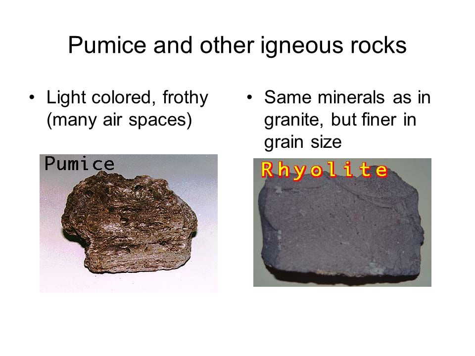 Pumice and other igneous rocks Light colored, frothy (many air spaces) Same minerals as in granite, but finer in grain size