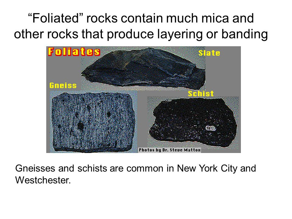 Foliated rocks contain much mica and other rocks that produce layering or banding Gneisses and schists are common in New York City and Westchester.