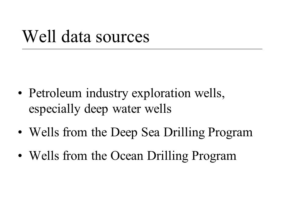 Well data sources Petroleum industry exploration wells, especially deep water wells Wells from the Deep Sea Drilling Program Wells from the Ocean Drilling Program