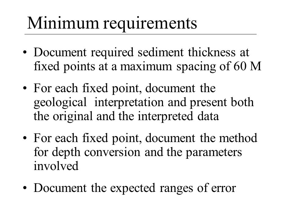 Minimum requirements Document required sediment thickness at fixed points at a maximum spacing of 60 M For each fixed point, document the geological interpretation and present both the original and the interpreted data For each fixed point, document the method for depth conversion and the parameters involved Document the expected ranges of error