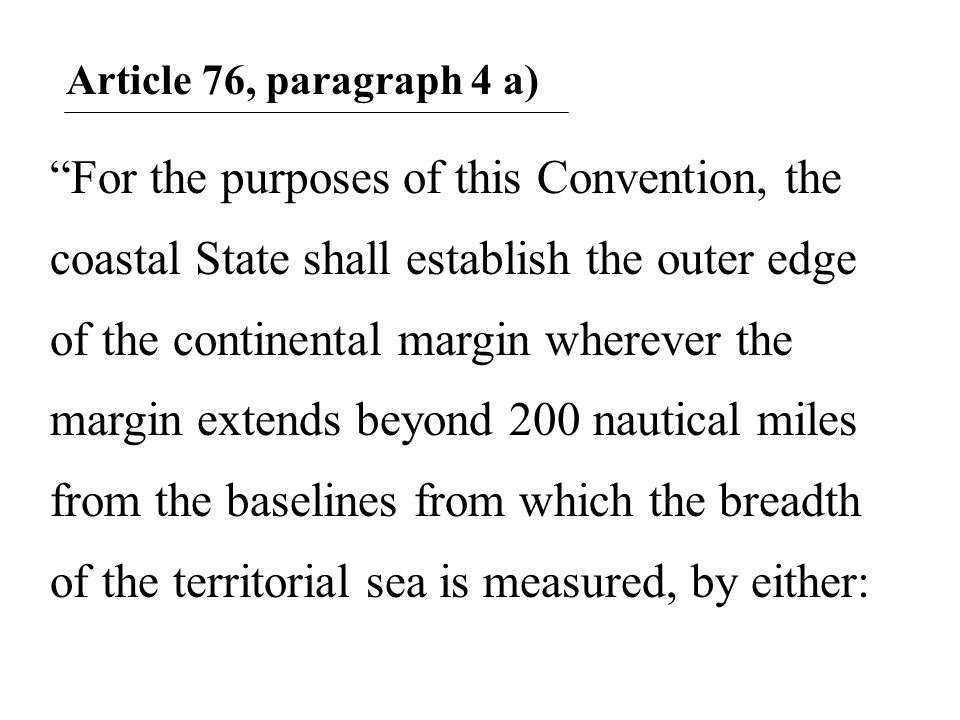 Article 76, paragraph 4 a) For the purposes of this Convention, the coastal State shall establish the outer edge of the continental margin wherever the margin extends beyond 200 nautical miles from the baselines from which the breadth of the territorial sea is measured, by either: