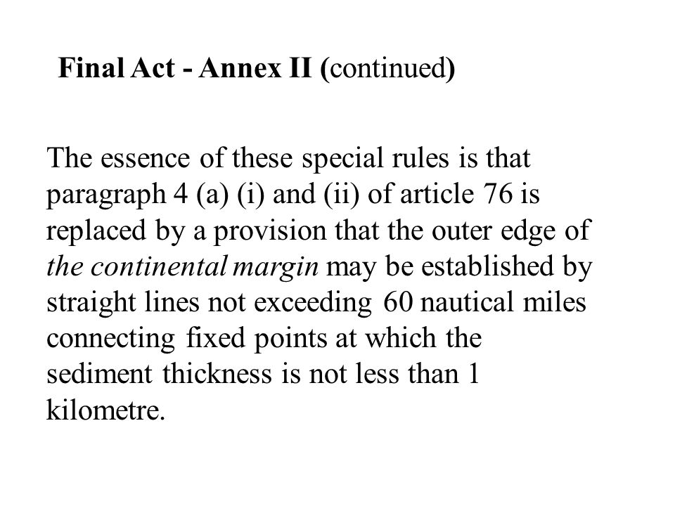 Final Act - Annex II (continued) The essence of these special rules is that paragraph 4 (a) (i) and (ii) of article 76 is replaced by a provision that the outer edge of the continental margin may be established by straight lines not exceeding 60 nautical miles connecting fixed points at which the sediment thickness is not less than 1 kilometre.