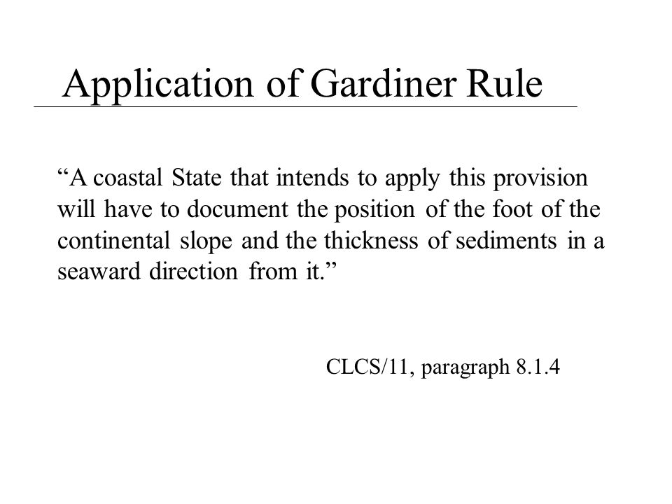 """Application of Gardiner Rule """"A coastal State that intends to apply this provision will have to document the position of the foot of the continental s"""