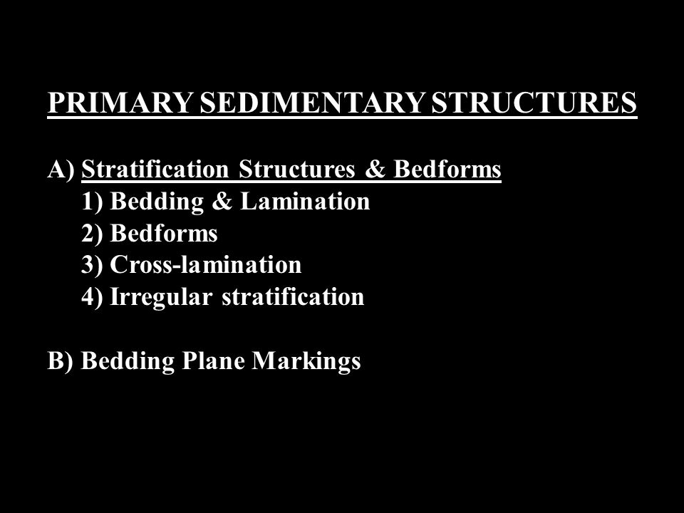 PRIMARY SEDIMENTARY STRUCTURES A)Stratification Structures & Bedforms 1) Bedding & Lamination 2) Bedforms 3) Cross-lamination 4) Irregular stratification B) Bedding Plane Markings