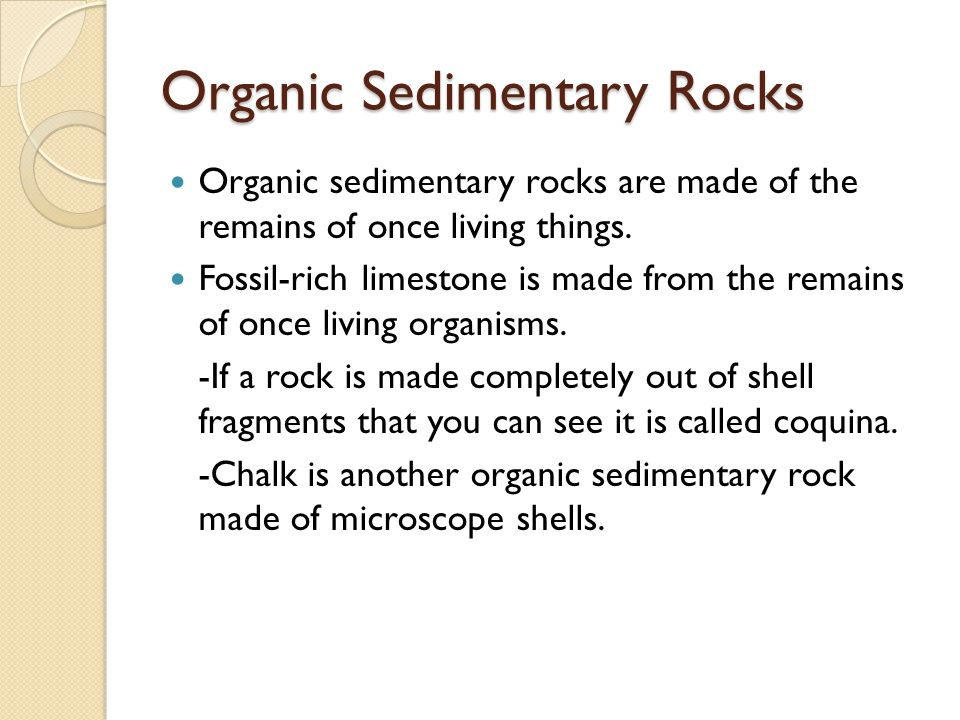 Organic Sedimentary Rocks Organic sedimentary rocks are made of the remains of once living things. Fossil-rich limestone is made from the remains of o