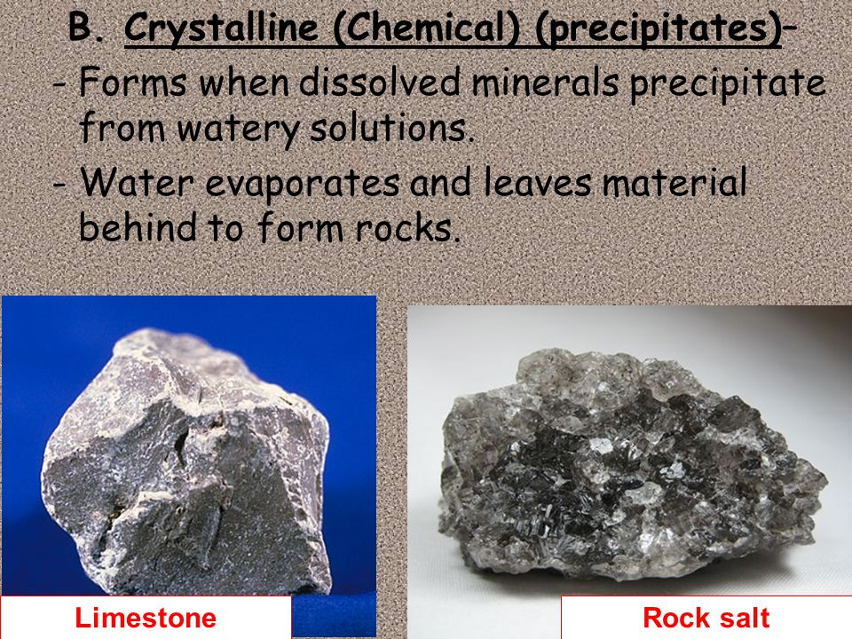B. Crystalline (Chemical) (precipitates)– -Forms when dissolved minerals precipitate from watery solutions. -Water evaporates and leaves material behi