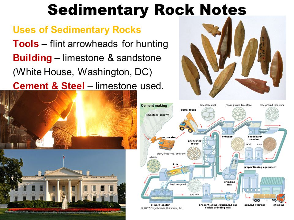 Sedimentary Rock Notes Uses of Sedimentary Rocks Tools – flint arrowheads for hunting Building – limestone & sandstone (White House, Washington, DC) Cement & Steel – limestone used.