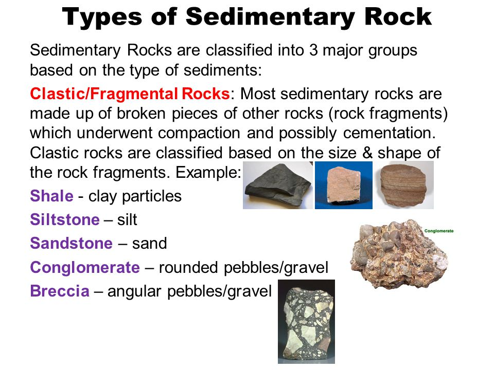 Types of Sedimentary Rock Sedimentary Rocks are classified into 3 major groups based on the type of sediments: Clastic/Fragmental Rocks: Most sediment
