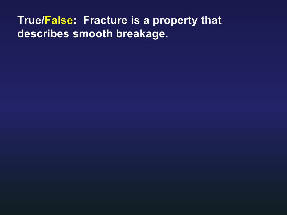 True/False: Fracture is a property that describes smooth breakage.