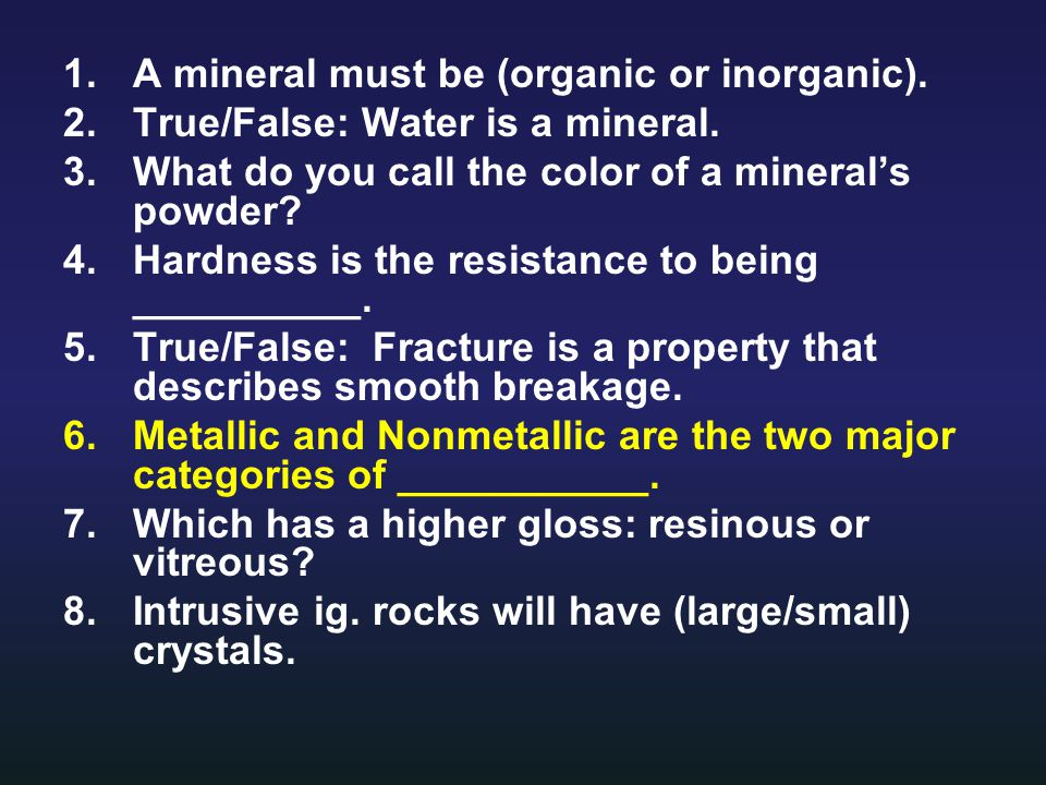 1.A mineral must be (organic or inorganic). 2.True/False: Water is a mineral.