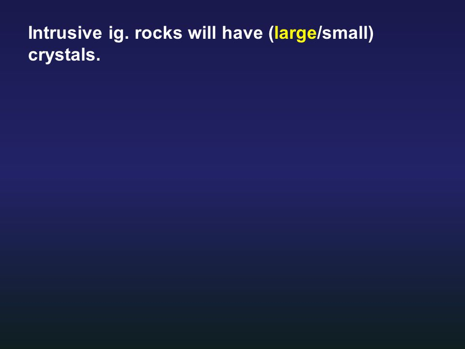 Intrusive ig. rocks will have (large/small) crystals.