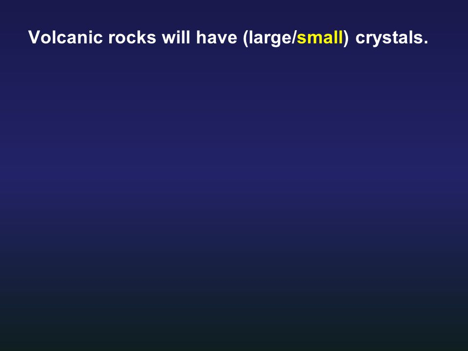 Volcanic rocks will have (large/small) crystals.