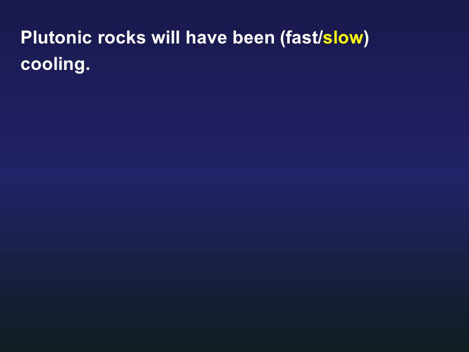 Plutonic rocks will have been (fast/slow) cooling.