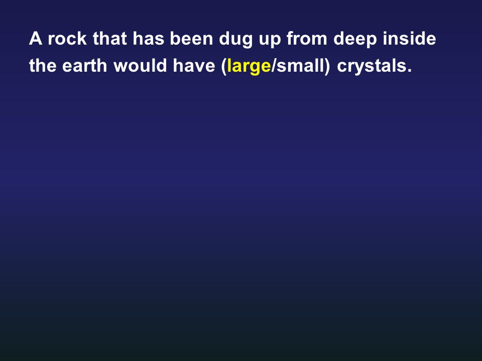 A rock that has been dug up from deep inside the earth would have (large/small) crystals.