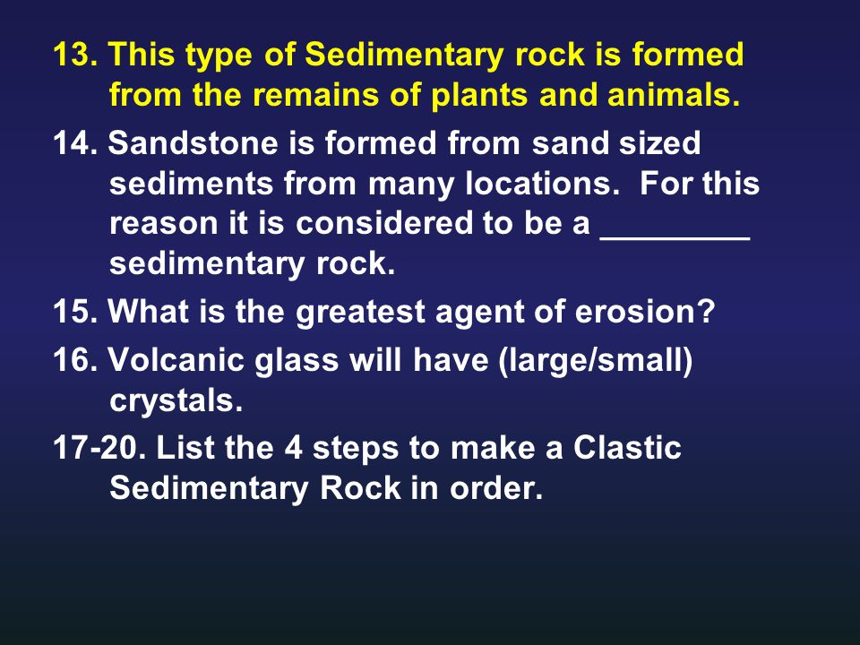 13. This type of Sedimentary rock is formed from the remains of plants and animals.