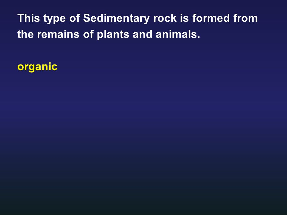 This type of Sedimentary rock is formed from the remains of plants and animals. organic