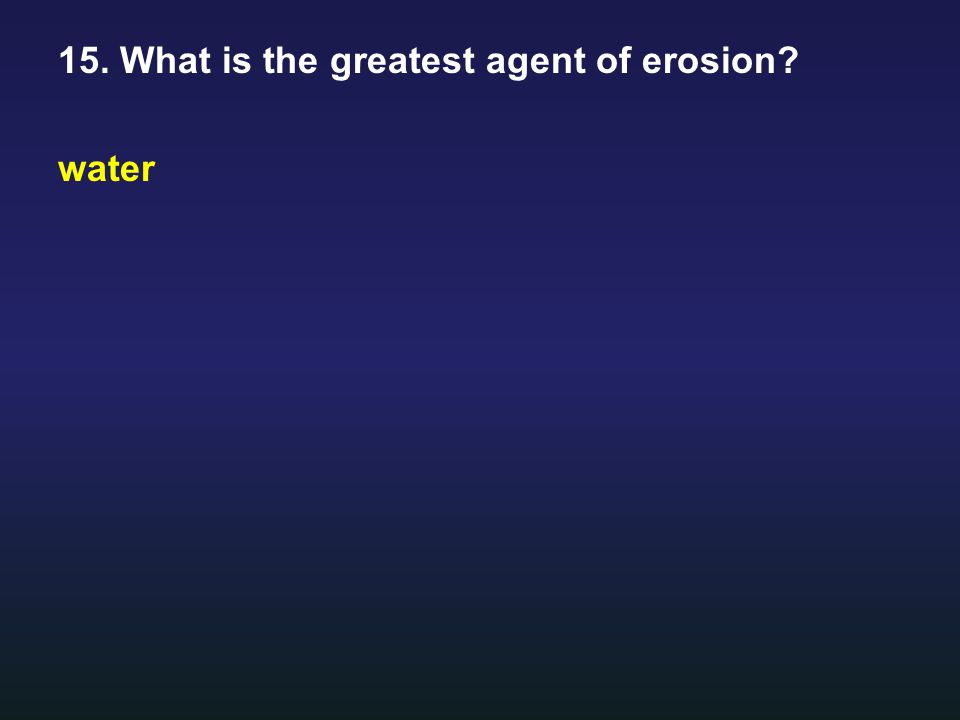 15. What is the greatest agent of erosion? water