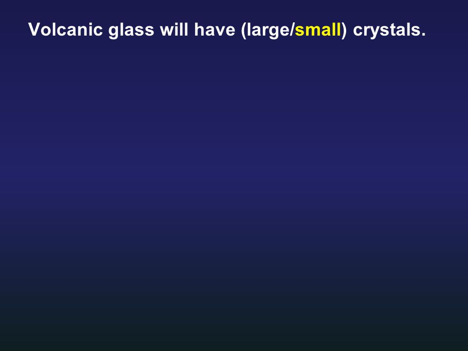 Volcanic glass will have (large/small) crystals.