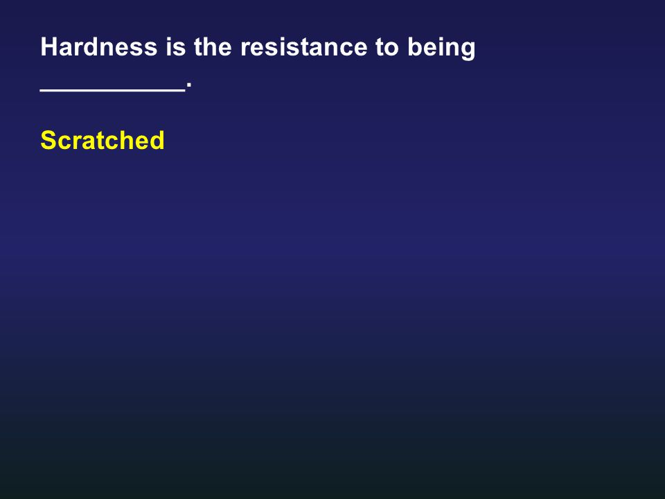 Hardness is the resistance to being __________. Scratched