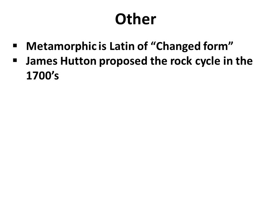 Other  Metamorphic is Latin of Changed form  James Hutton proposed the rock cycle in the 1700's