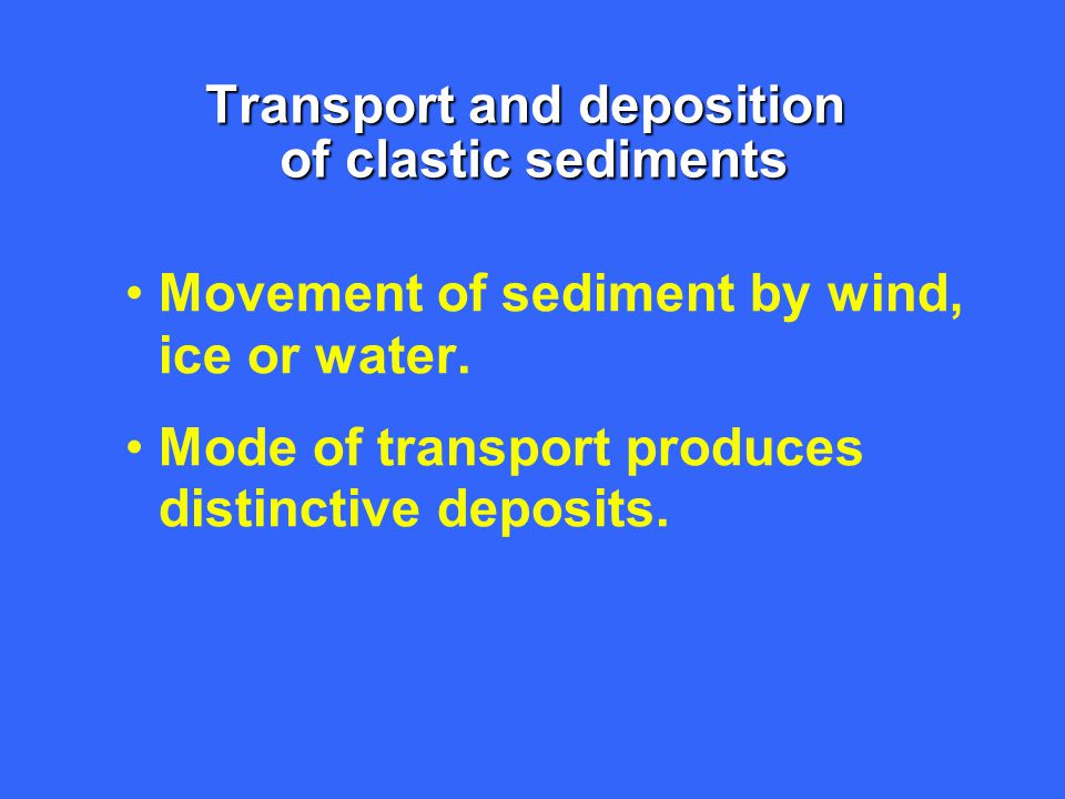 Transport affects the sediment in several ways Sorting Sorting : measure of the variation in the range of grain sizes in a clastic rock or sediment Well-sorted sediments indicate that they have been subjected to prolonged water or wind action.