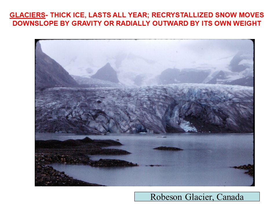 GLACIERS- THICK ICE, LASTS ALL YEAR; RECRYSTALLIZED SNOW MOVES DOWNSLOPE BY GRAVITY OR RADIALLY OUTWARD BY ITS OWN WEIGHT Robeson Glacier, Canada