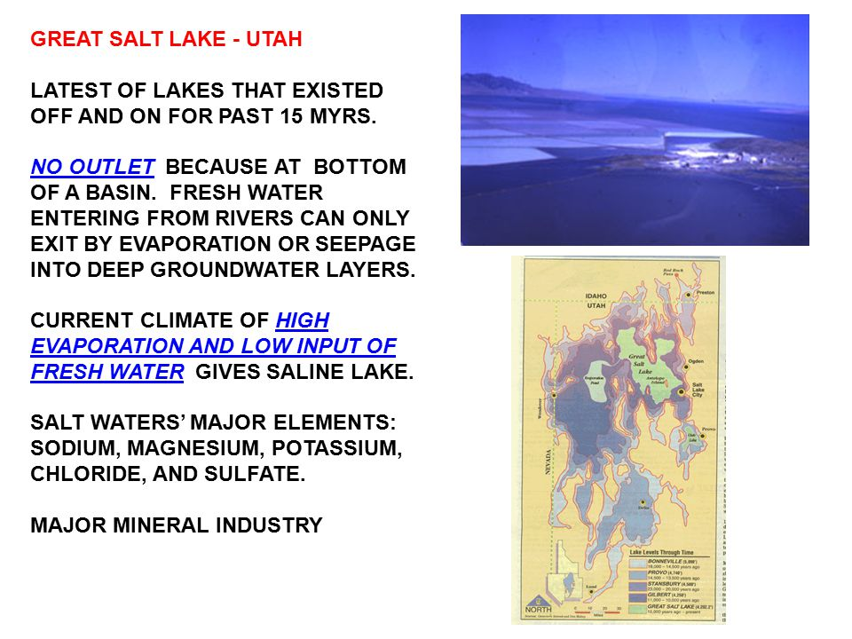 GREAT SALT LAKE - UTAH LATEST OF LAKES THAT EXISTED OFF AND ON FOR PAST 15 MYRS. NO OUTLET BECAUSE AT BOTTOM OF A BASIN. FRESH WATER ENTERING FROM RIV