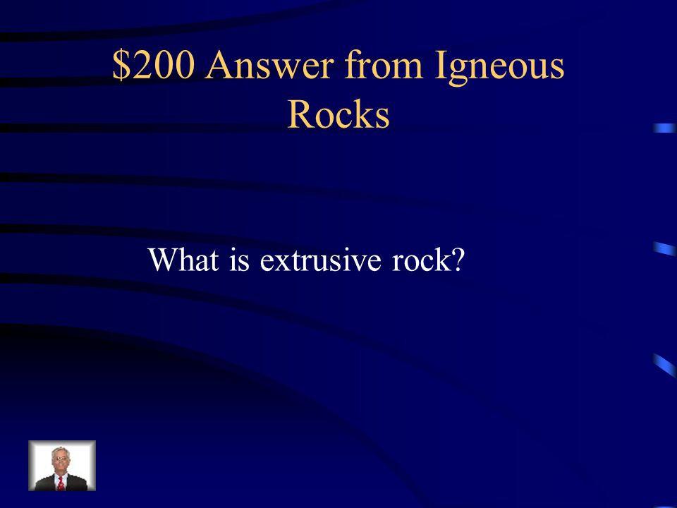 $200 Question from Igneous Rocks Igneous rock that formed from lava that erupted onto Earth's surface.