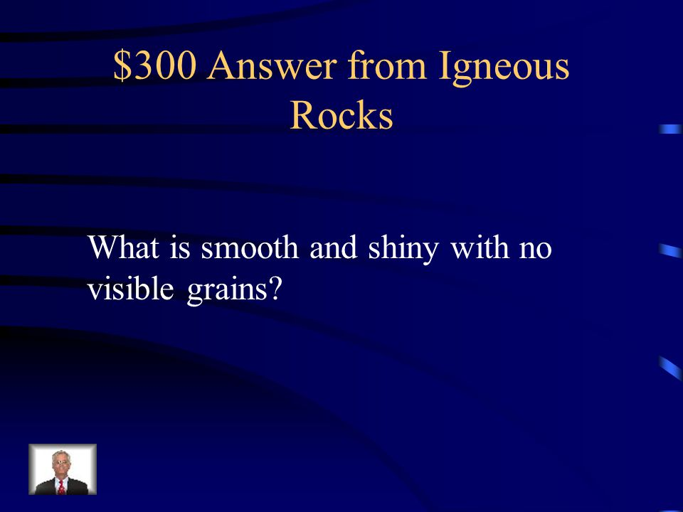 $300 Question from Igneous Rocks Igneous rock that cools very quickly when it forms may have this texture.